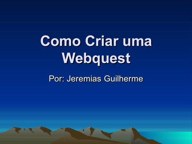Como Criar uma Webquest Por: Jeremias Guilherme