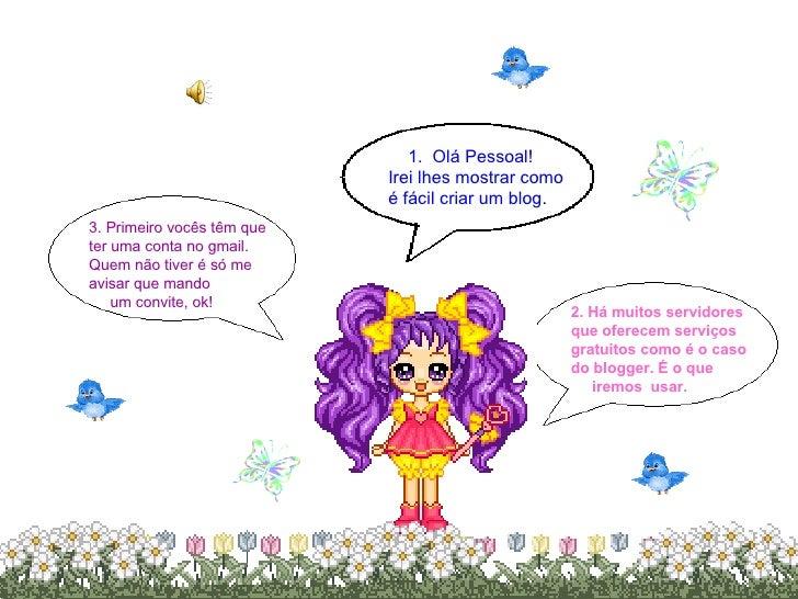 1.   Olá Pessoal! Irei lhes mostrar como é fácil criar um blog . 2. Há muitos servidores que oferecem serviços gratuitos c...
