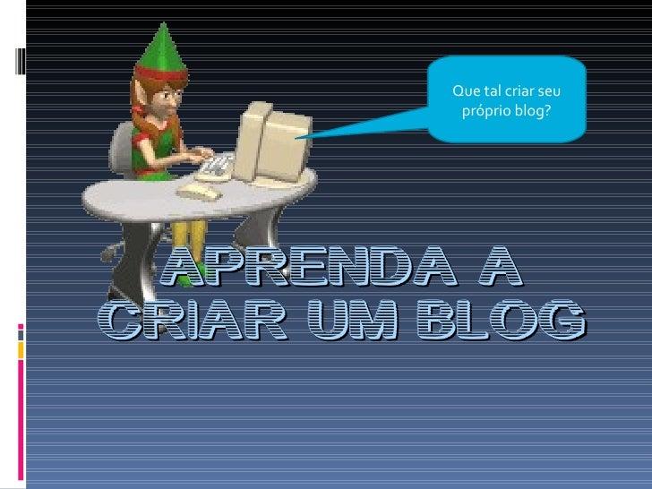APRENDA A CRIAR UM BLOG Que tal criar seu próprio blog?