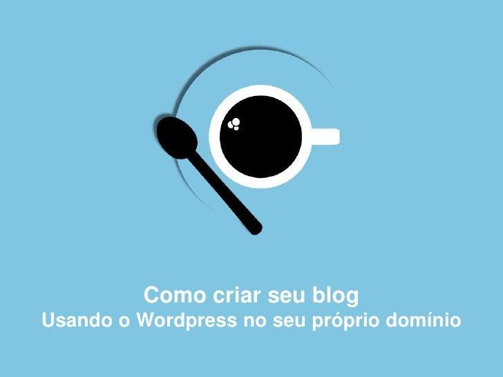 Como criar seu blogUsando o Wordpress no seu próprio domínio