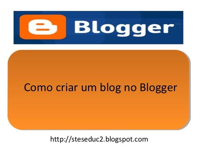 Como criar um blog no Blogger    http://steseduc2.blogspot.com