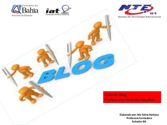 Elaborado por: Ma Telma Barbosa Professora Formadora Salvador-BA Criando Blog... Professores Tecendo Desafios