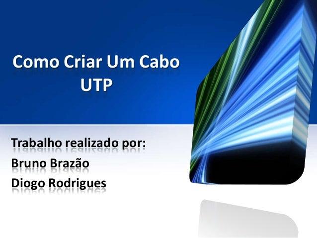 Como Criar Um Cabo       UTPTrabalho realizado por:Bruno BrazãoDiogo Rodrigues