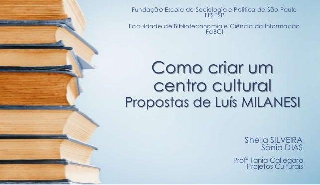 Como criar um centro cultural Propostas de Luís MILANESI Fundação Escola de Sociologia e Política de São Paulo FESPSP Facu...