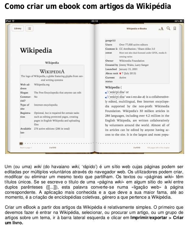 Como criar um ebook com artigos da Wikipédia Um (ou uma) wiki (do havaiano wiki, 'rápido') é um sítio web cujas páginas po...