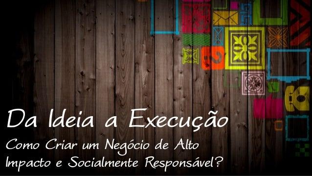 Da Ideia a Execução  Como Criar um Negócio de Alto  Impacto e Socialmente Responsável?