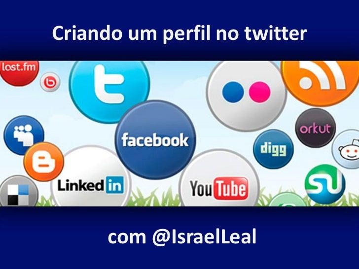 Criando um perfil no twitter      com @IsraelLeal