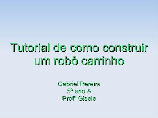 Tutorial de como construirTutorial de como construir um robô carrinhoum robô carrinho Gabriel PereiraGabriel Pereira 5º an...