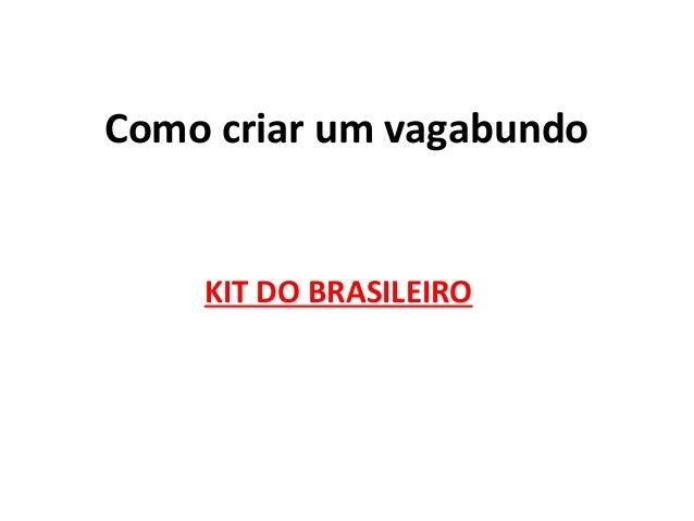 Como criar um vagabundo KIT DO BRASILEIRO
