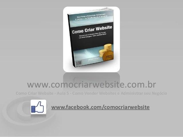 www.comocriarwebsite.com.brComo Criar Website - Aula 5 - Como Vender Websites e Administrar seu Negócio                 ww...