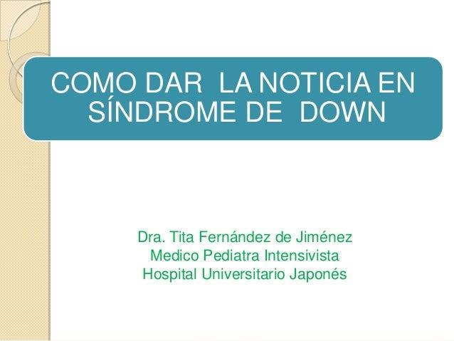 COMO DAR LA NOTICIA EN SÍNDROME DE DOWN  Dra. Tita Fernández de Jiménez Medico Pediatra Intensivista Hospital Universitari...