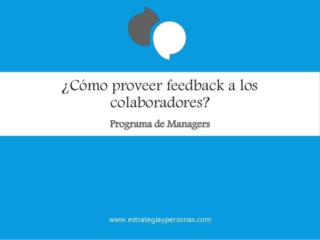 ¿Cómo proveer feedback a los colaboradores? Programa de Managers www.estrategiaypersonas.com
