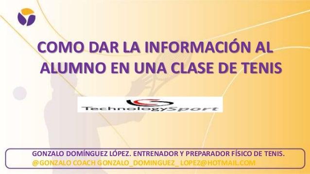 COMO DAR LA INFORMACIÓN AL ALUMNO EN UNA CLASE DE TENIS  GONZALO DOMÍNGUEZ LÓPEZ. ENTRENADOR Y PREPARADOR FÍSICO DE TENIS....