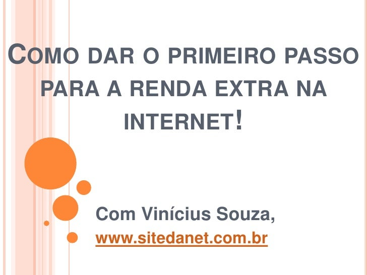 COMO DAR O PRIMEIRO PASSO  PARA A RENDA EXTRA NA         INTERNET!      Com Vinícius Souza,      www.sitedanet.com.br