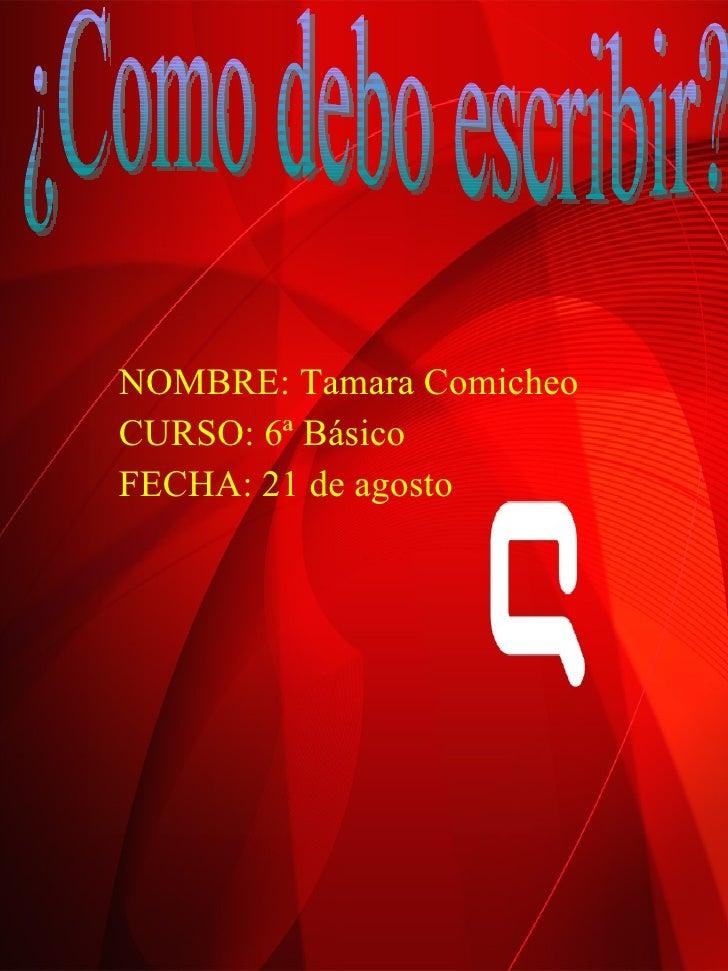 NOMBRE: Tamara Comicheo CURSO: 6ª Básico FECHA: 21 de agosto ¿Como debo escribir?