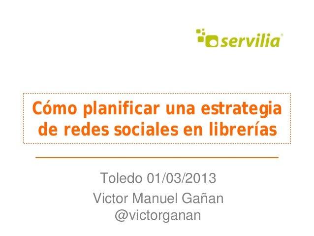 Cómo planificar una estrategia de redes sociales en librerías        Toledo 01/03/2013       Victor Manuel Gañan          ...