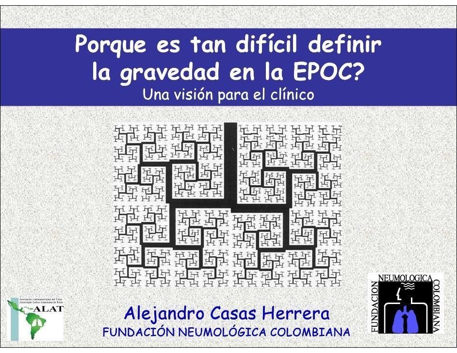 Porque es tan difícil definir  la gravedad en la EPOC?        Una visión para el clínico         Alejandro Casas Herrera  ...