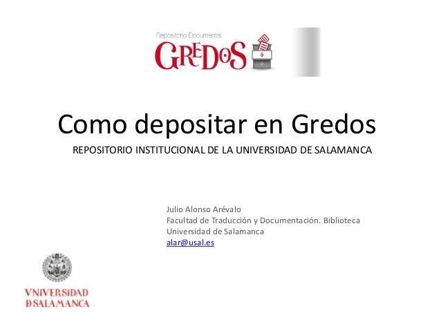 Como depositar en Gredos  REPOSITORIO INSTITUCIONAL DE LA UNIVERSIDAD DE SALAMANCA  Julio Alonso Arévalo  Facultad de Trad...