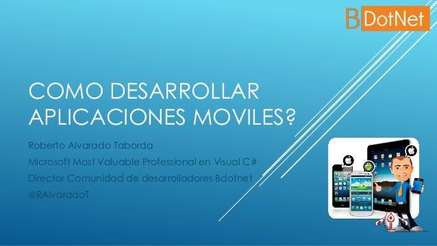 COMO DESARROLLAR APLICACIONES MOVILES? Roberto Alvarado Taborda Microsoft Most Valuable Professional en Visual C# Director...