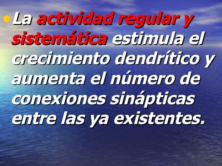 <ul><li>La  actividad regular y sistemática  estimula el crecimiento dendrítico y aumenta el número de conexiones sináptic...