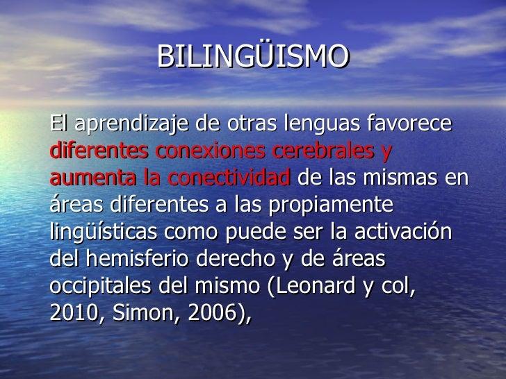 BILINGÜISMO <ul><li>El aprendizaje de otras lenguas favorece  diferentes conexiones cerebrales y aumenta la conectividad  ...