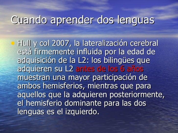 Cuando aprender dos lenguas <ul><li>Hull y col 2007, la lateralización cerebral está firmemente influida por la edad de ad...