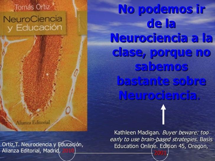 No podemos ir de la Neurociencia a la clase, porque no sabemos bastante sobre Neurociencia .  Kathleen  Madigan.  Buyer be...
