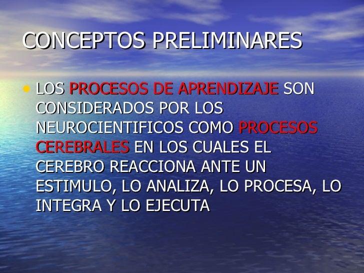 CONCEPTOS PRELIMINARES <ul><li>LOS  PROCESOS DE APRENDIZAJE  SON CONSIDERADOS POR LOS NEUROCIENTIFICOS COMO  PROCESOS CERE...