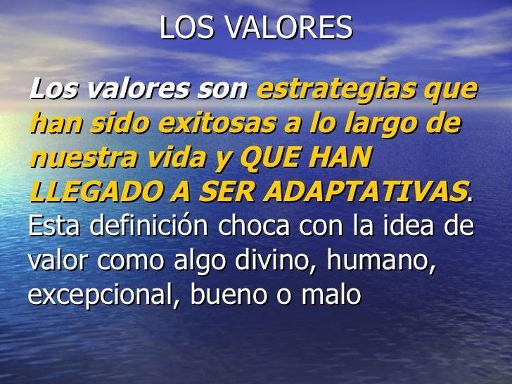 LOS VALORES Los valores son  estrategias que han sido exitosas a lo largo de nuestra vida y QUE HAN LLEGADO A SER ADAPTATI...