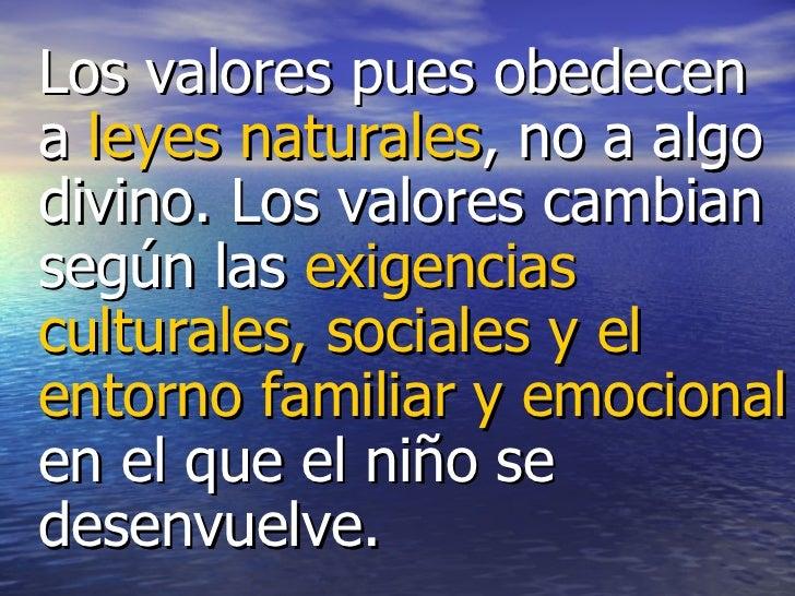 <ul><li>Los valores pues obedecen a  leyes naturales , no a algo divino. Los valores cambian según las  exigencias cultura...