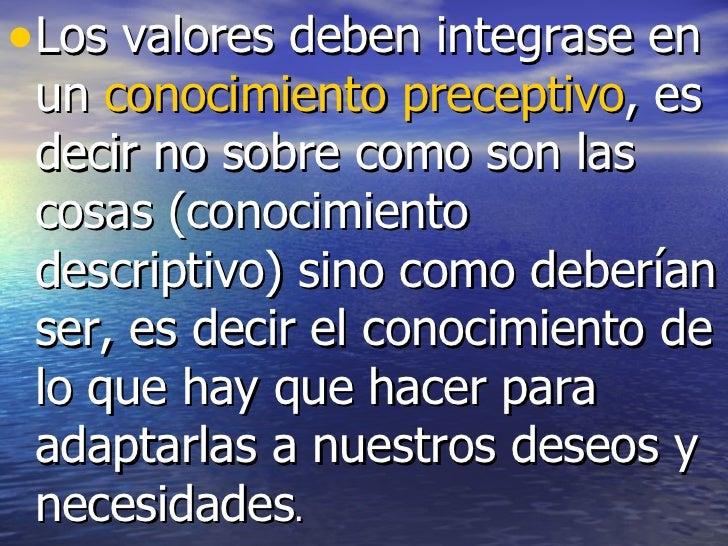 <ul><li>Los valores deben integrase en un  conocimiento preceptivo , es decir no sobre como son las cosas (conocimiento de...