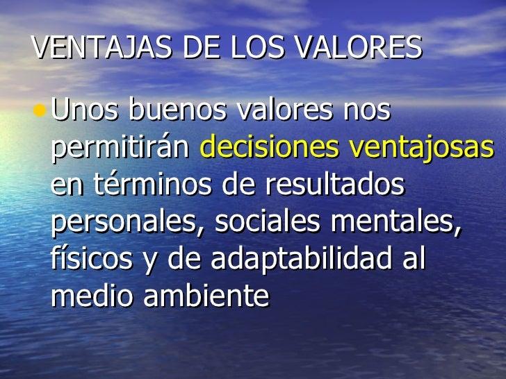 VENTAJAS DE LOS VALORES <ul><li>Unos buenos valores nos permitirán  decisiones ventajosas  en términos de resultados perso...