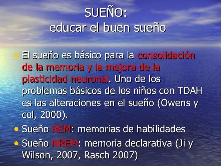 SUEÑO:  educar el buen sueño <ul><li>El sueño es básico para la  consolidación de la memoria y la mejora de la plasticidad...
