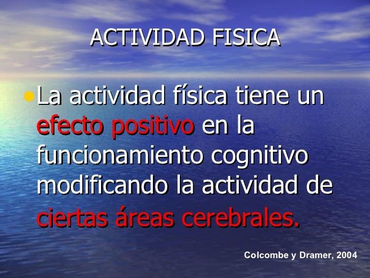 ACTIVIDAD FISICA <ul><li>La actividad física tiene un  efecto positivo  en la funcionamiento cognitivo modificando la acti...
