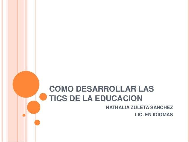 COMO DESARROLLAR LAS TICS DE LA EDUCACION NATHALIA ZULETA SANCHEZ LIC. EN IDIOMAS