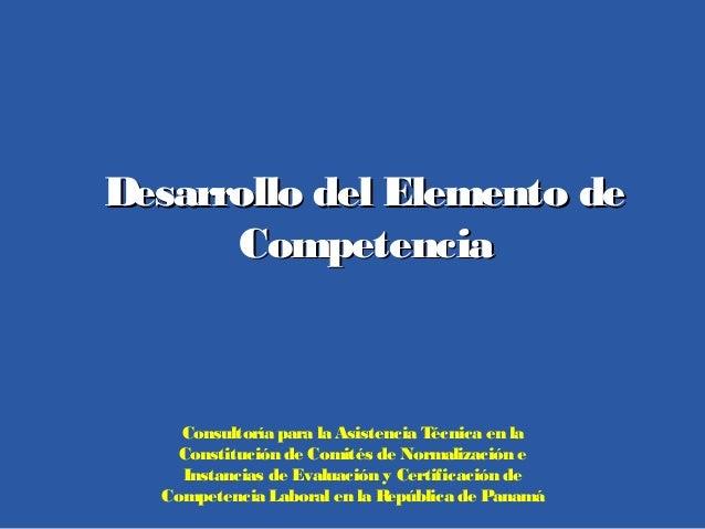 Desarrollo del Elemento deDesarrollo del Elemento de CompetenciaCompetencia Consultoría para la Asistencia Técnica en la C...