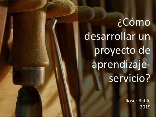 ¿Cómo desarrollar un proyecto de aprendizaje- servicio? Roser Batlle 2019