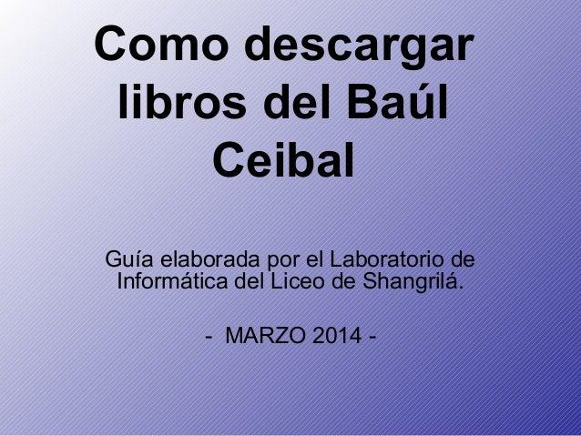 Como descargar libros del Baúl Ceibal Guía elaborada por el Laboratorio de Informática del Liceo de Shangrilá. - MARZO 201...