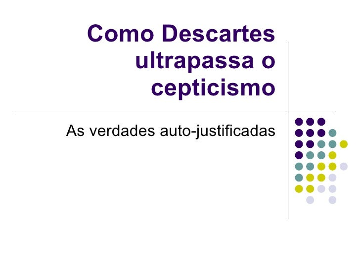 Como Descartes ultrapassa o cepticismo As verdades auto-justificadas