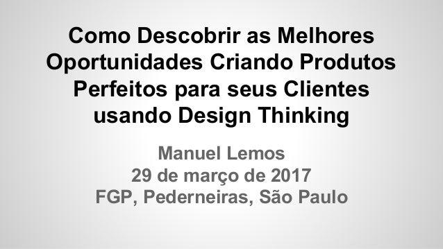 Como Descobrir as Melhores Oportunidades Criando Produtos Perfeitos para seus Clientes usando Design Thinking Manuel Lemos...