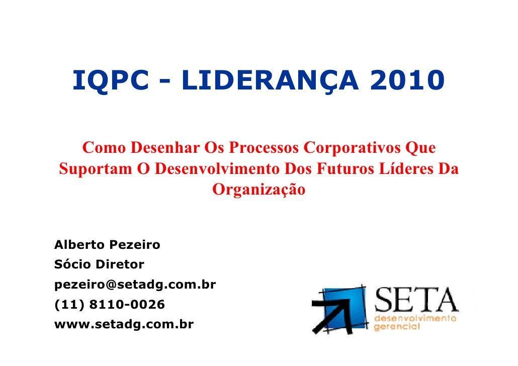IQPC - LIDERANÇA 2010     Como Desenhar Os Processos Corporativos Que   Suportam O Desenvolvimento Dos Futuros Líderes Da ...