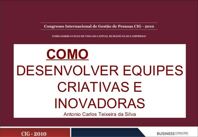 COMO DESENVOLVER EQUIPES CRIATIVAS E INOVADORAS Antonio Carlos Teixeira da Silva