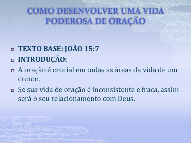 COMO DESENVOLVER UMA VIDA PODEROSA DE ORAÇÃO  TEXTO BASE: JOÃO 15:7  INTRODUÇÃO:  A oração é crucial em todas as áreas ...