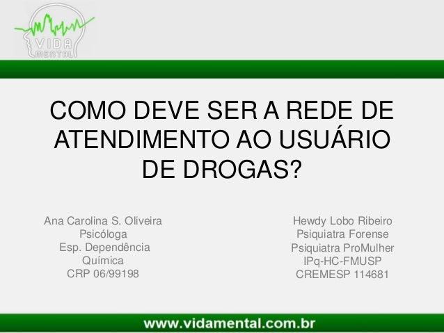 COMO DEVE SER A REDE DE ATENDIMENTO AO USUÁRIO DE DROGAS? Hewdy Lobo Ribeiro Psiquiatra Forense Psiquiatra ProMulher IPq-H...