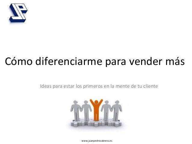 www.juanpedrocabrera.es   Cómo  diferenciarme  para  vender  más   Ideas  para  estar  los  primeros ...