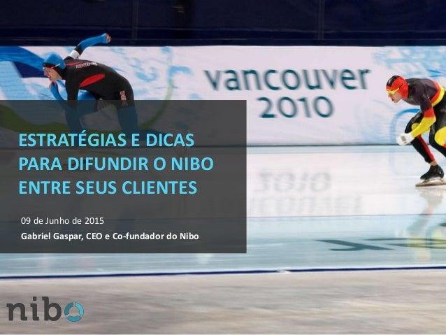 ESTRATÉGIAS E DICAS PARA DIFUNDIR O NIBO ENTRE SEUS CLIENTES 09 de Junho de 2015 Gabriel Gaspar, CEO e Co-fundador do Nibo