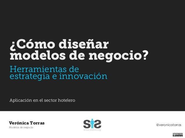 ¿Cómo diseñarmodelos de negocio?Herramientas deestrategia e innovaciónAplicación en el sector hoteleroVerónica Torras     ...