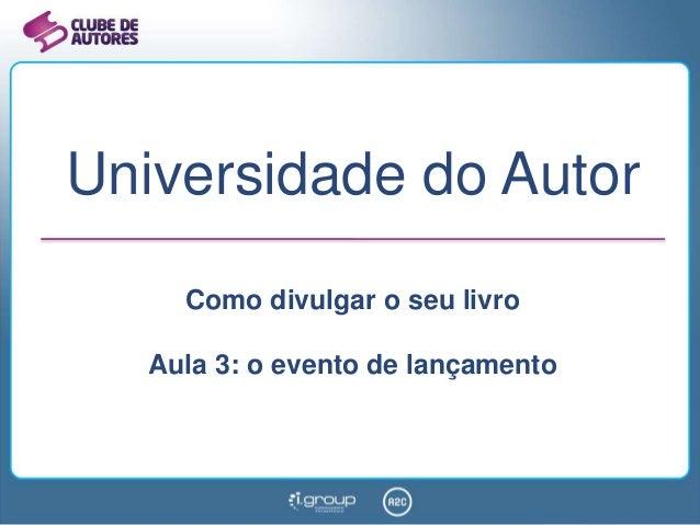 Universidade do Autor Como divulgar o seu livro Aula 3: o evento de lançamento