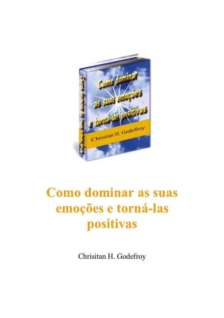 Como dominar as suas emoções e torná-las     positivas    Chrisitan H. Godefroy