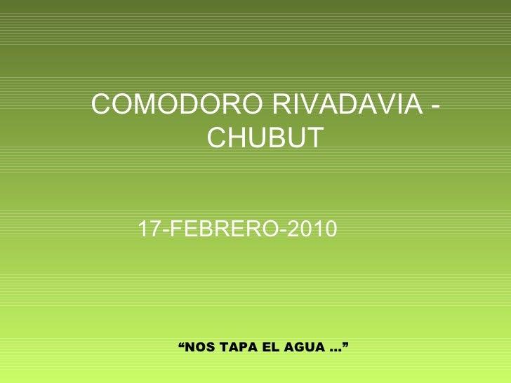 "COMODORO RIVADAVIA - CHUBUT 17-FEBRERO-2010 "" NOS TAPA EL AGUA …"""
